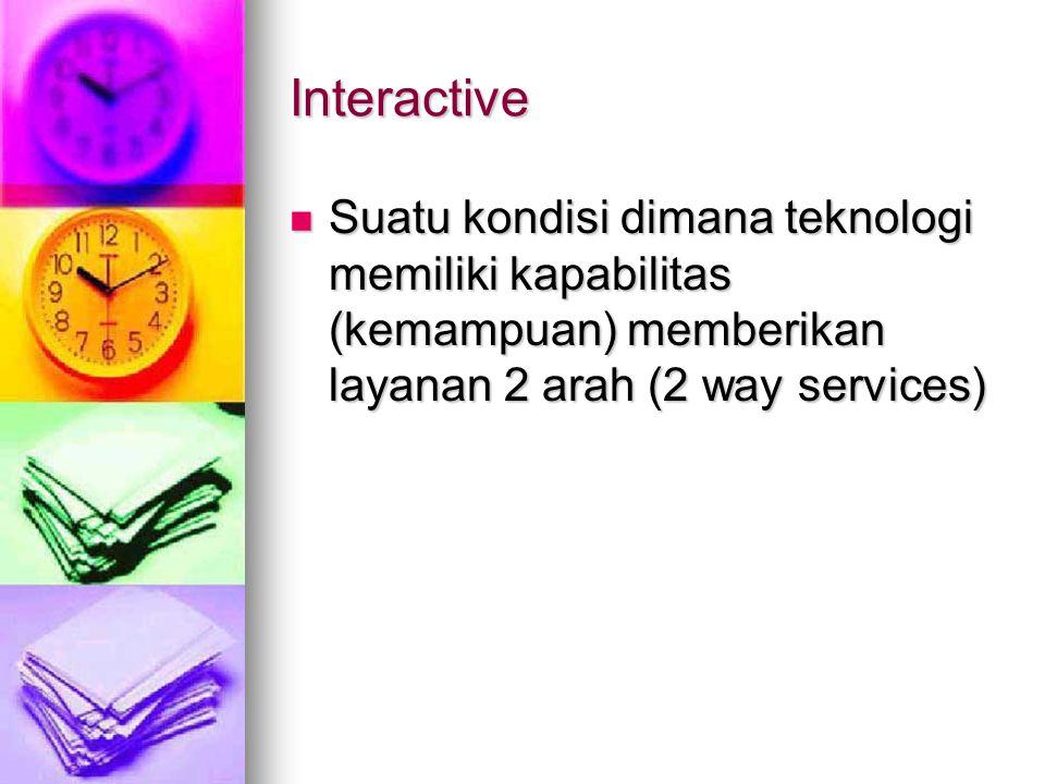 Interactive Suatu kondisi dimana teknologi memiliki kapabilitas (kemampuan) memberikan layanan 2 arah (2 way services)
