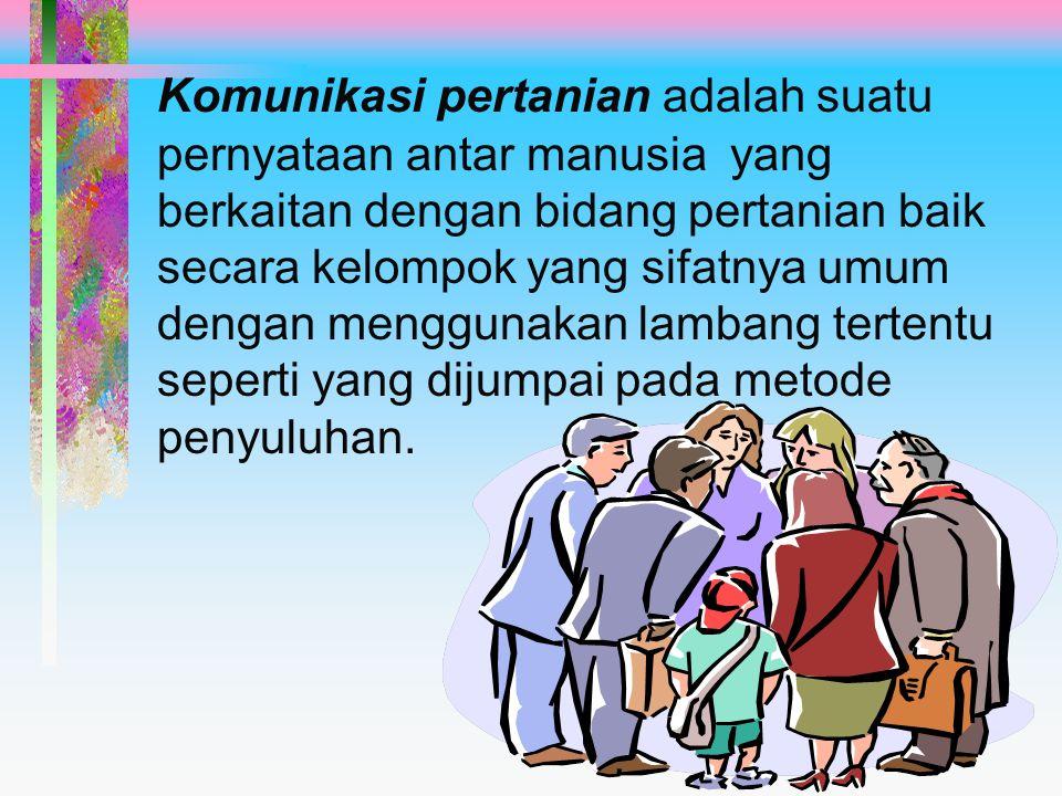 Komunikasi pertanian adalah suatu pernyataan antar manusia yang berkaitan dengan bidang pertanian baik secara kelompok yang sifatnya umum dengan menggunakan lambang tertentu seperti yang dijumpai pada metode penyuluhan.