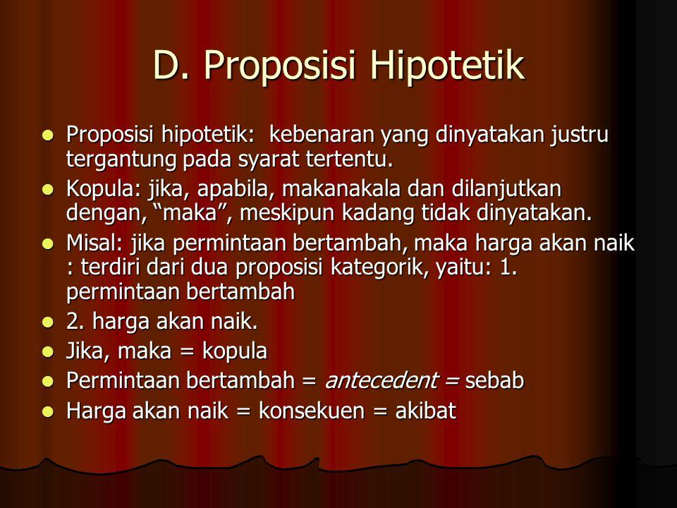 D. Proposisi Hipotetik Proposisi hipotetik: kebenaran yang dinyatakan justru tergantung pada syarat tertentu.
