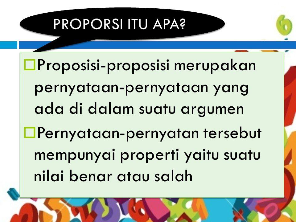 PROPORSI ITU APA Proposisi-proposisi merupakan pernyataan-pernyataan yang ada di dalam suatu argumen.