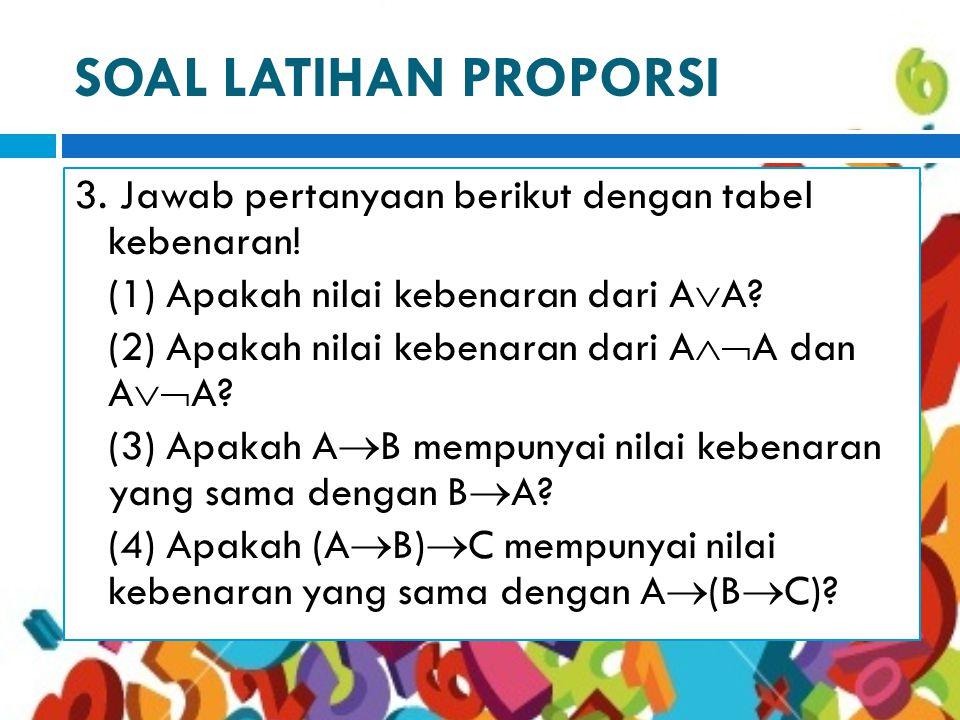 SOAL LATIHAN PROPORSI 3. Jawab pertanyaan berikut dengan tabel kebenaran! (1) Apakah nilai kebenaran dari AA