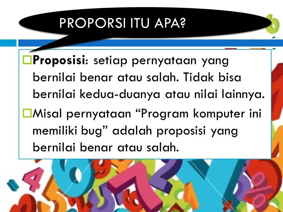 PROPORSI ITU APA Proposisi: setiap pernyataan yang bernilai benar atau salah. Tidak bisa bernilai kedua-duanya atau nilai lainnya.