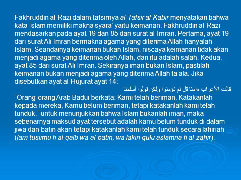 Fakhruddin al-Razi dalam tafsirnya al-Tafsir al-Kabir menyatakan bahwa kata Islam memiliki makna syara' yaitu keimanan. Fakhruddin al-Razi mendasarkan pada ayat 19 dan 85 dari surat al-Imran. Pertama, ayat 19 dari surat Ali Imran bermakna agama yang diterima Allah hanyalah Islam. Seandainya keimanan bukan Islam, niscaya keimanan tidak akan menjadi agama yang diterima oleh Allah, dan itu adalah salah. Kedua, ayat 85 dari surat Ali Imran. Sekiranya iman bukan Islam, pastilah keimanan bukan menjadi agama yang diterima Allah ta'ala. Jika disebutkan ayat al-Hujurat ayat 14: