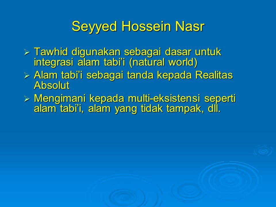Seyyed Hossein Nasr Tawhid digunakan sebagai dasar untuk integrasi alam tabi'i (natural world) Alam tabi'i sebagai tanda kepada Realitas Absolut.