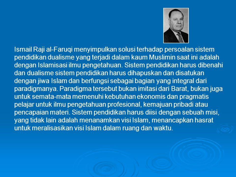 Ismail Raji al-Faruqi menyimpulkan solusi terhadap persoalan sistem pendidikan dualisme yang terjadi dalam kaum Muslimin saat ini adalah dengan Islamisasi ilmu pengetahuan.