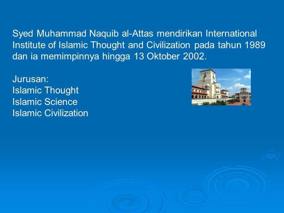 Syed Muhammad Naquib al-Attas mendirikan International Institute of Islamic Thought and Civilization pada tahun 1989 dan ia memimpinnya hingga 13 Oktober 2002.