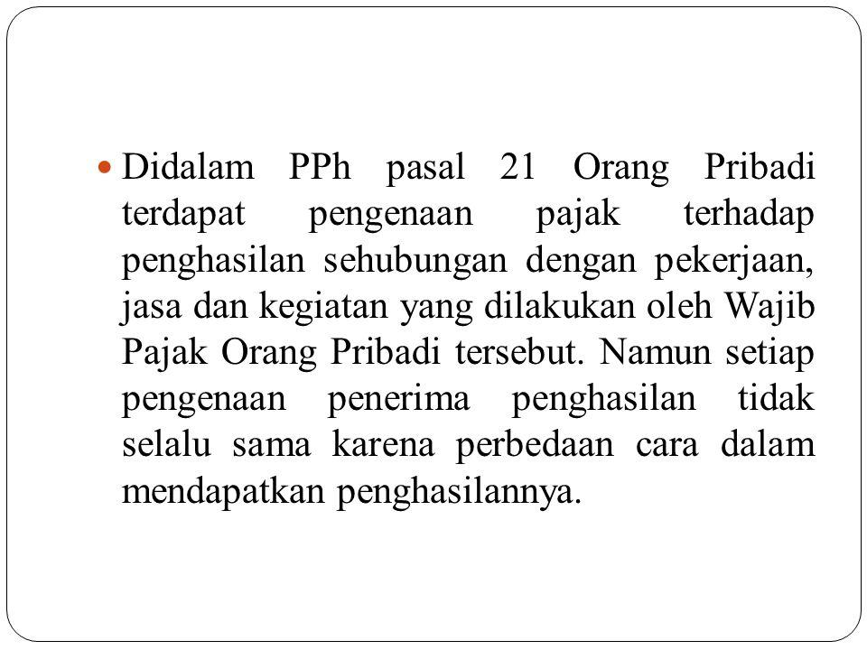 Didalam PPh pasal 21 Orang Pribadi terdapat pengenaan pajak terhadap penghasilan sehubungan dengan pekerjaan, jasa dan kegiatan yang dilakukan oleh Wajib Pajak Orang Pribadi tersebut.