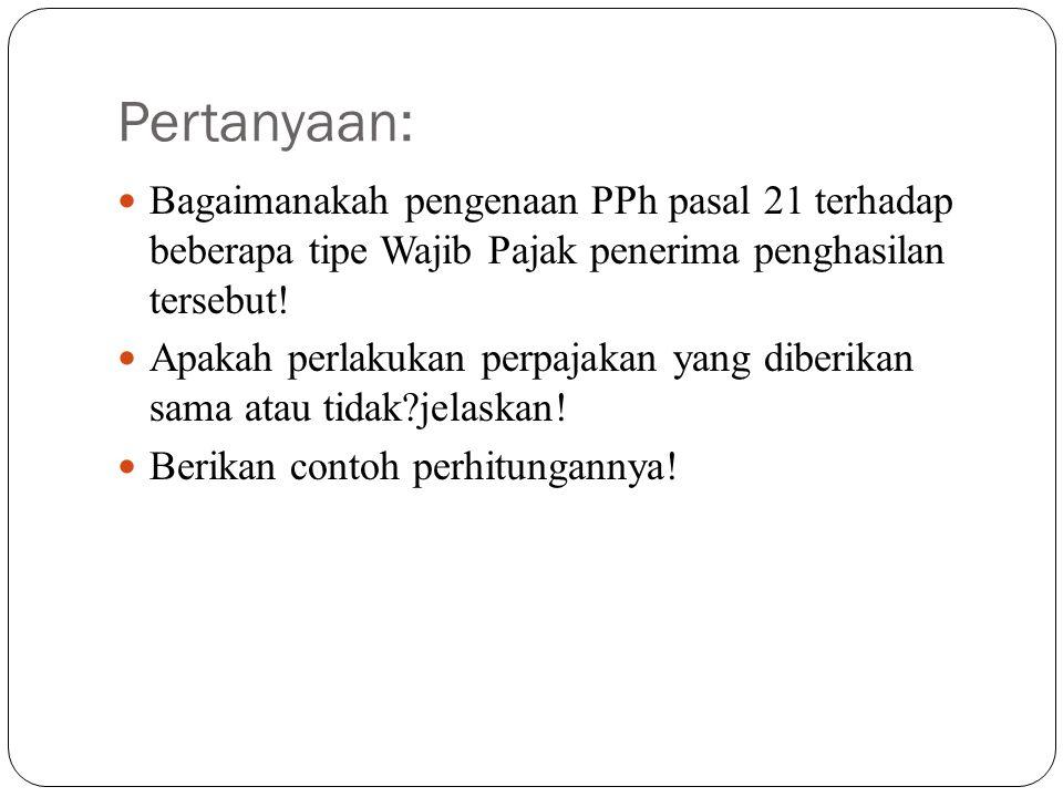 Pertanyaan: Bagaimanakah pengenaan PPh pasal 21 terhadap beberapa tipe Wajib Pajak penerima penghasilan tersebut!