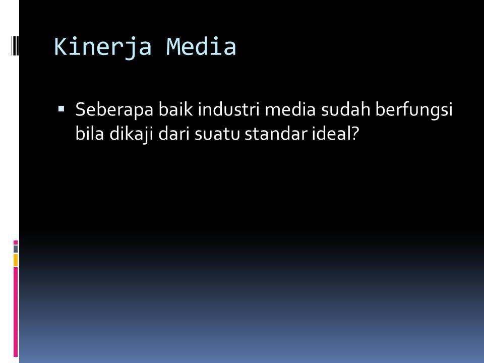 Kinerja Media Seberapa baik industri media sudah berfungsi bila dikaji dari suatu standar ideal