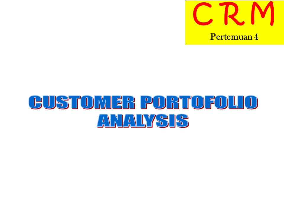 C R M Pertemuan 4 CUSTOMER PORTOFOLIO ANALYSIS