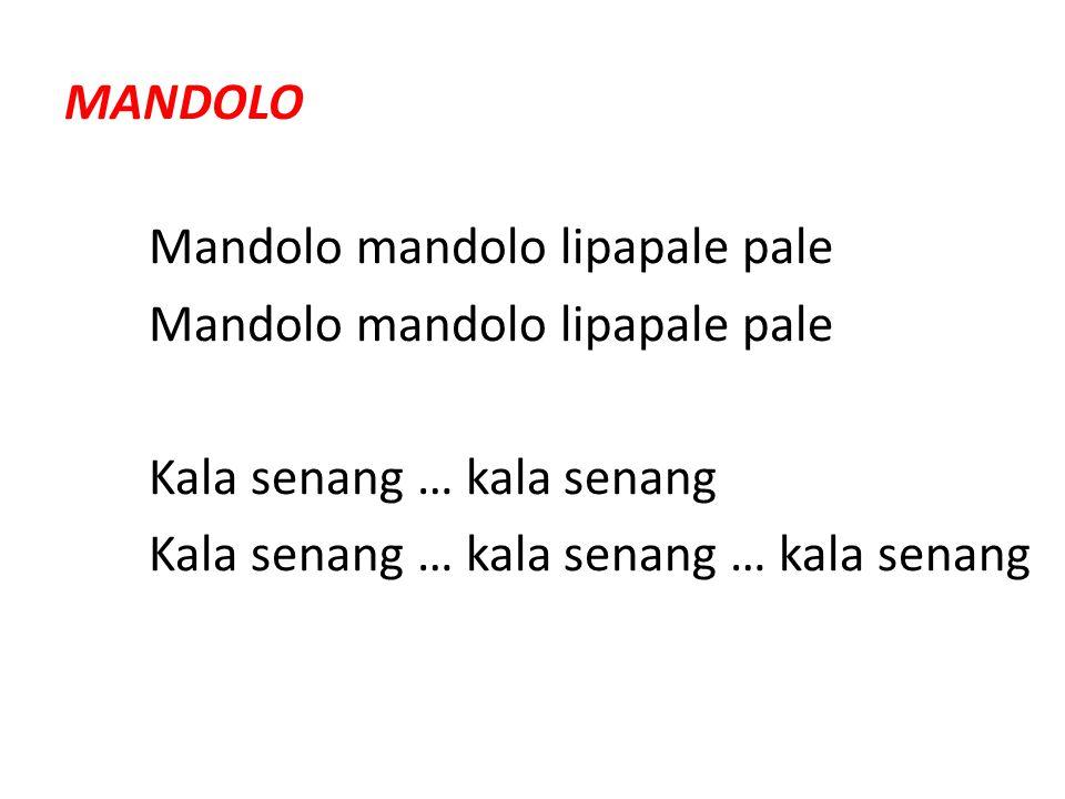 MANDOLO Mandolo mandolo lipapale pale Kala senang … kala senang Kala senang … kala senang … kala senang