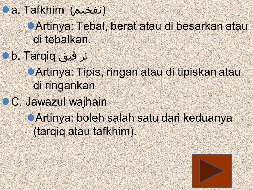 a. Tafkhim (تفخيم) Artinya: Tebal, berat atau di besarkan atau di tebalkan. b. Tarqiq تر قيق.