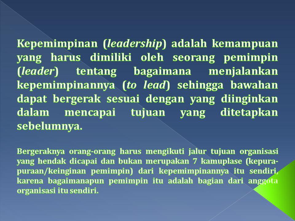 Kepemimpinan (leadership) adalah kemampuan yang harus dimiliki oleh seorang pemimpin (leader) tentang bagaimana menjalankan kepemimpinannya (to lead) sehingga bawahan dapat bergerak sesuai dengan yang diinginkan dalam mencapai tujuan yang ditetapkan sebelumnya.