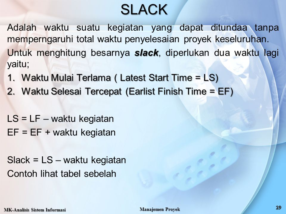 SLACK Adalah waktu suatu kegiatan yang dapat ditundaa tanpa memperngaruhi total waktu penyelesaian proyek keseluruhan.