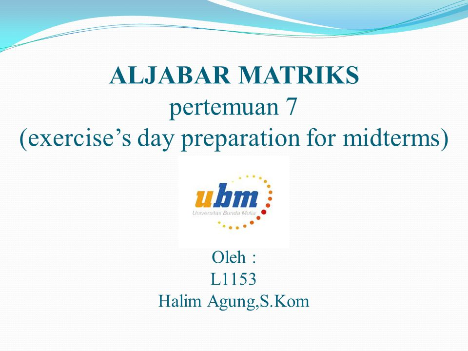 ALJABAR MATRIKS pertemuan 7 (exercise's day preparation for midterms) Oleh : L1153 Halim Agung,S.Kom