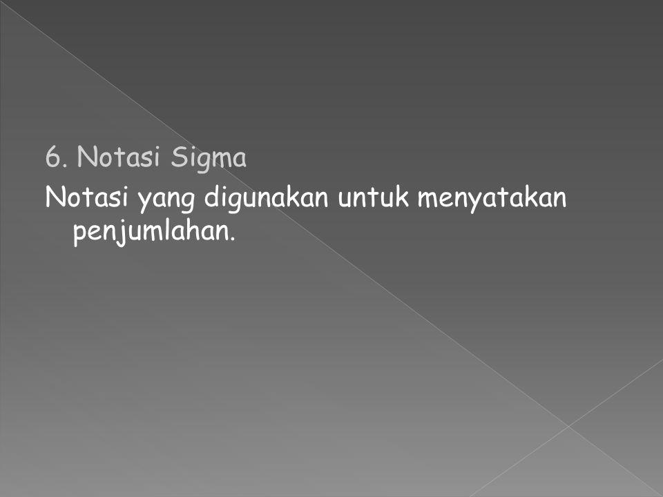 6. Notasi Sigma Notasi yang digunakan untuk menyatakan penjumlahan.