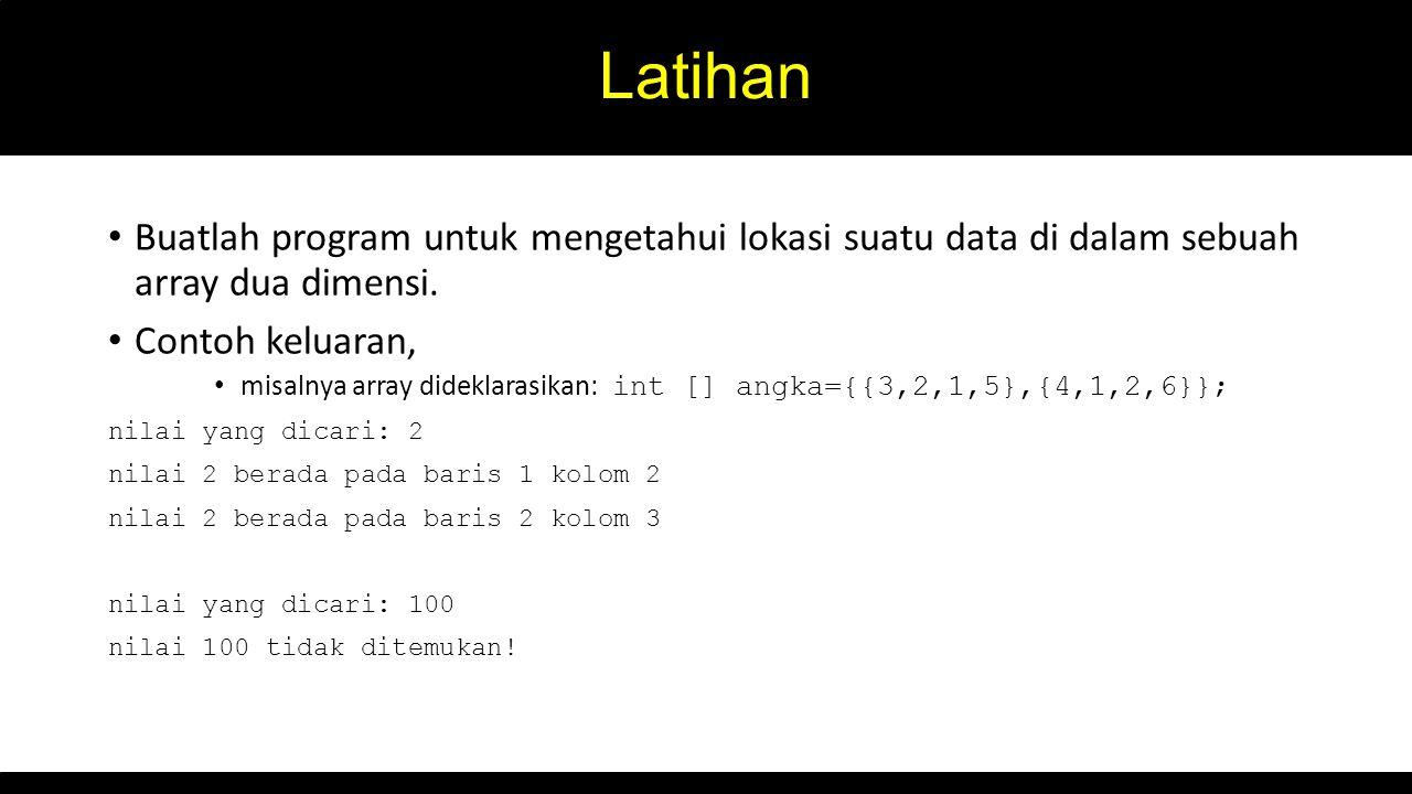 Latihan Buatlah program untuk mengetahui lokasi suatu data di dalam sebuah array dua dimensi. Contoh keluaran,