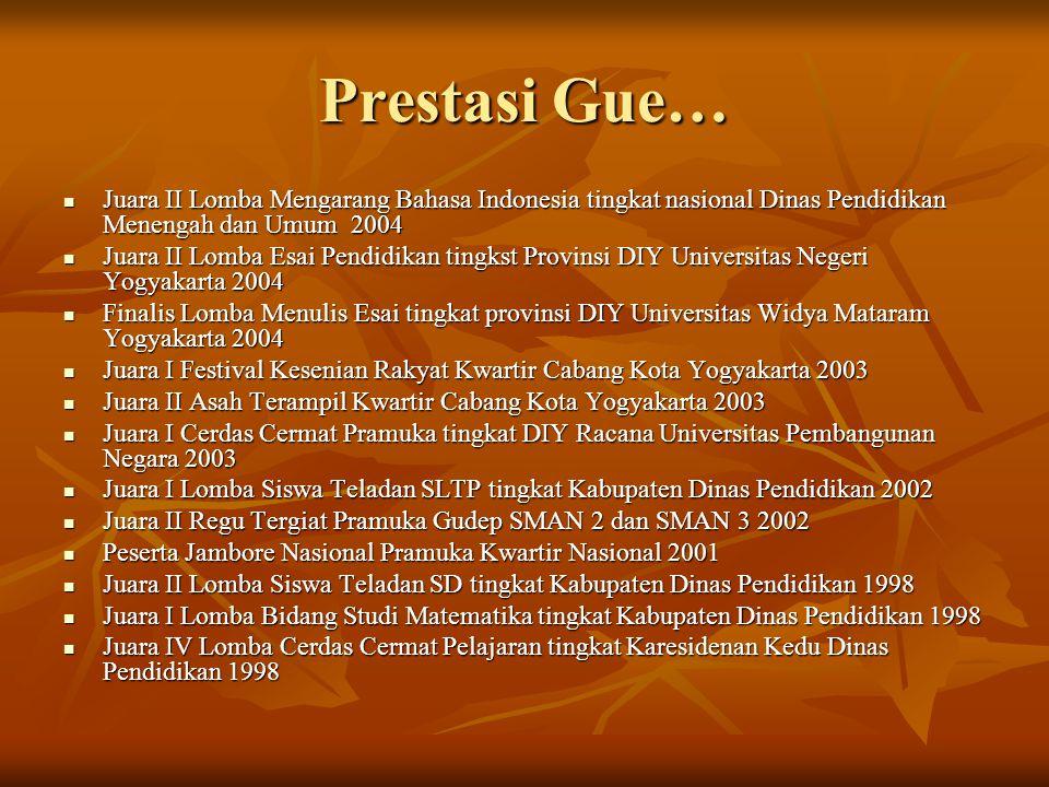 Prestasi Gue… Juara II Lomba Mengarang Bahasa Indonesia tingkat nasional Dinas Pendidikan Menengah dan Umum 2004.