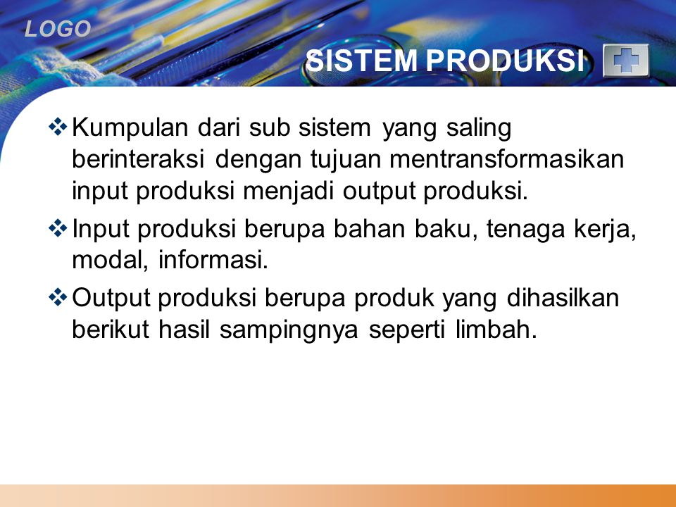 SISTEM PRODUKSI Kumpulan dari sub sistem yang saling berinteraksi dengan tujuan mentransformasikan input produksi menjadi output produksi.