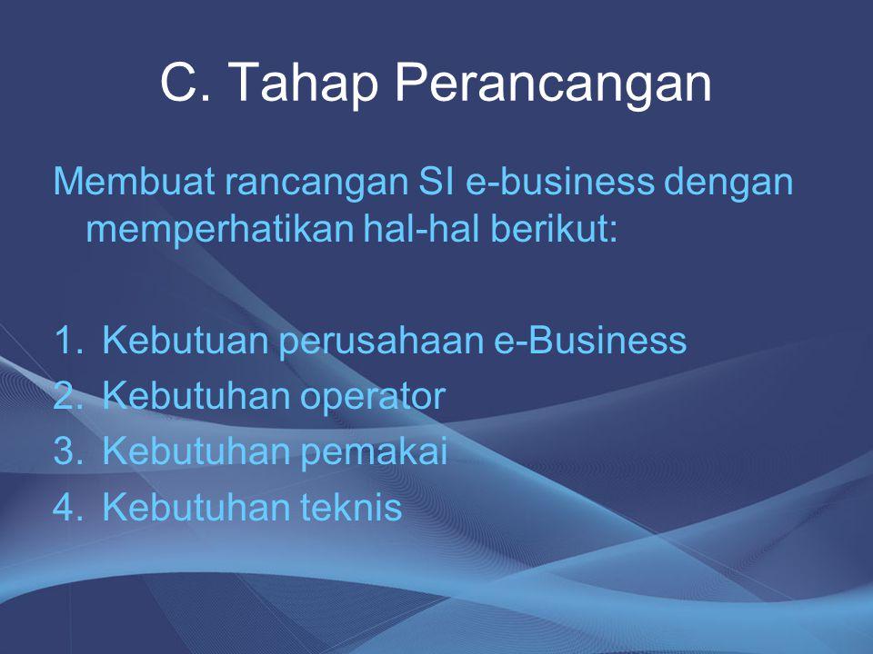 C. Tahap Perancangan Membuat rancangan SI e-business dengan memperhatikan hal-hal berikut: Kebutuan perusahaan e-Business.