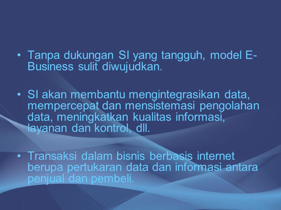 Tanpa dukungan SI yang tangguh, model E-Business sulit diwujudkan.