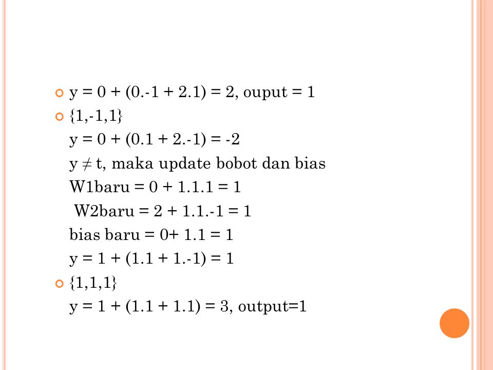 y = 0 + (0.-1 + 2.1) = 2, ouput = 1 {1,-1,1} y = 0 + (0.1 + 2.-1) = -2. y ≠ t, maka update bobot dan bias.
