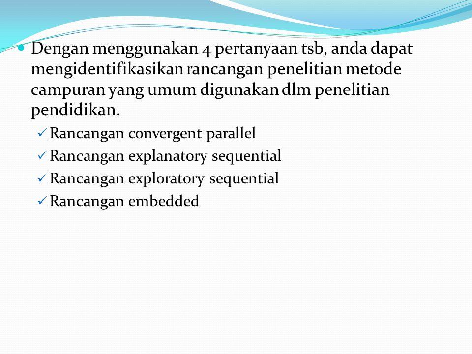 Dengan menggunakan 4 pertanyaan tsb, anda dapat mengidentifikasikan rancangan penelitian metode campuran yang umum digunakan dlm penelitian pendidikan.