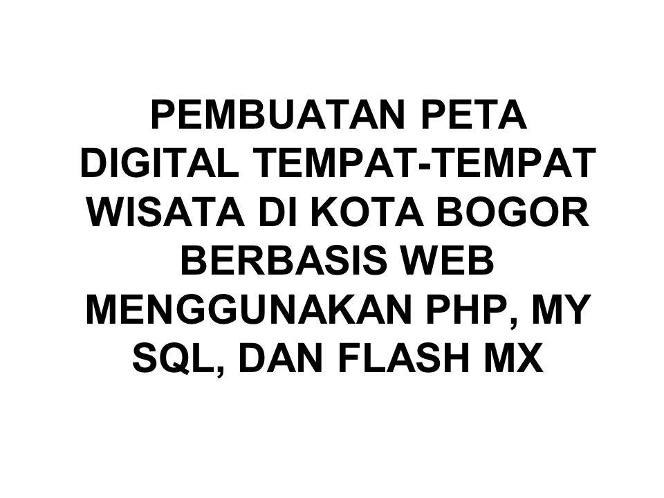 PEMBUATAN PETA DIGITAL TEMPAT-TEMPAT WISATA DI KOTA BOGOR BERBASIS WEB MENGGUNAKAN PHP, MY SQL, DAN FLASH MX