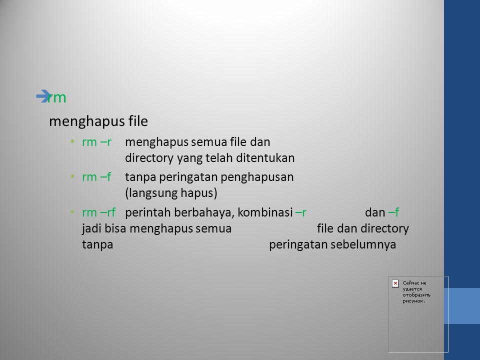 rm menghapus file. rm –r menghapus semua file dan directory yang telah ditentukan. rm –f tanpa peringatan penghapusan (langsung hapus)
