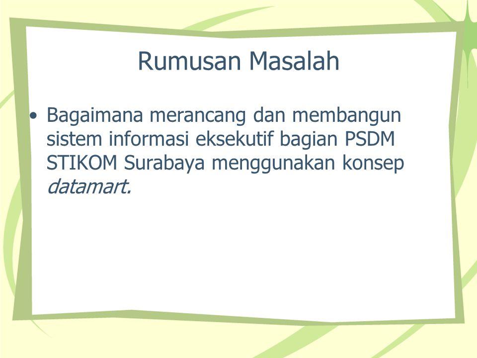 Rumusan Masalah Bagaimana merancang dan membangun sistem informasi eksekutif bagian PSDM STIKOM Surabaya menggunakan konsep datamart.