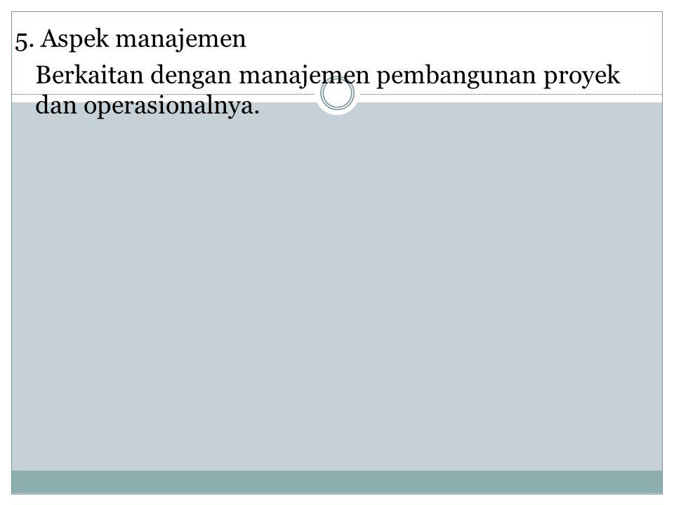 5. Aspek manajemen Berkaitan dengan manajemen pembangunan proyek dan operasionalnya.