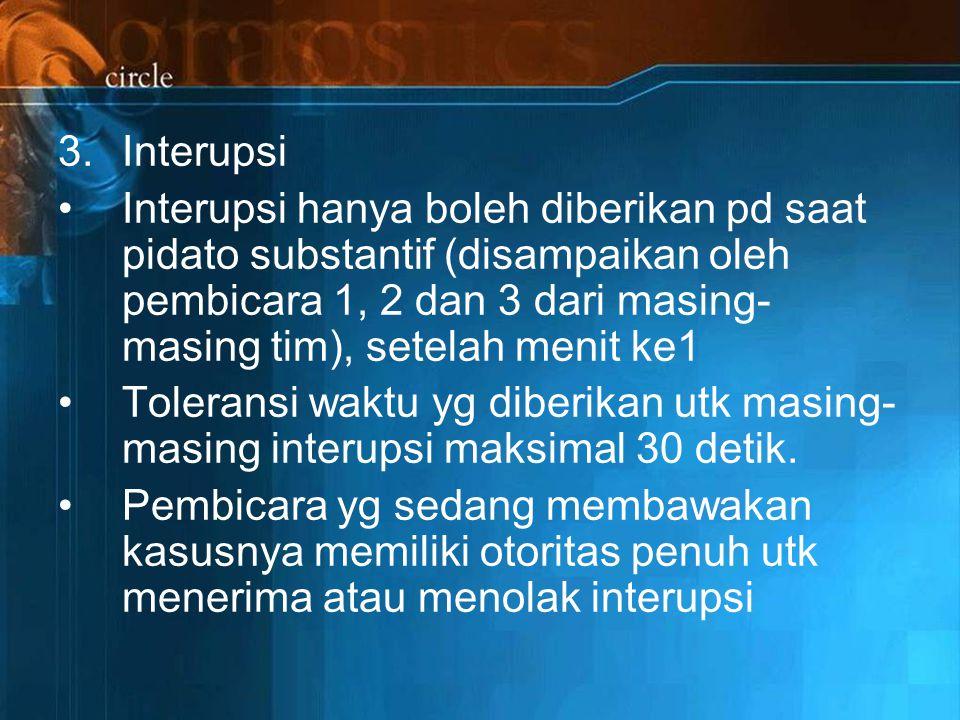 Interupsi Interupsi hanya boleh diberikan pd saat pidato substantif (disampaikan oleh pembicara 1, 2 dan 3 dari masing-masing tim), setelah menit ke1.