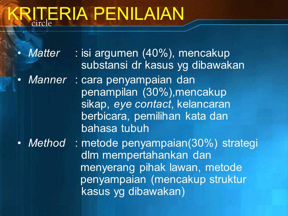 KRITERIA PENILAIAN Matter : isi argumen (40%), mencakup substansi dr kasus yg dibawakan.