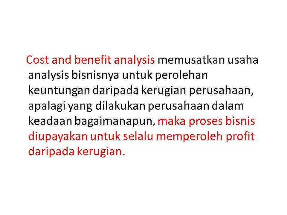 Cost and benefit analysis memusatkan usaha analysis bisnisnya untuk perolehan keuntungan daripada kerugian perusahaan, apalagi yang dilakukan perusahaan dalam keadaan bagaimanapun, maka proses bisnis diupayakan untuk selalu memperoleh profit daripada kerugian.
