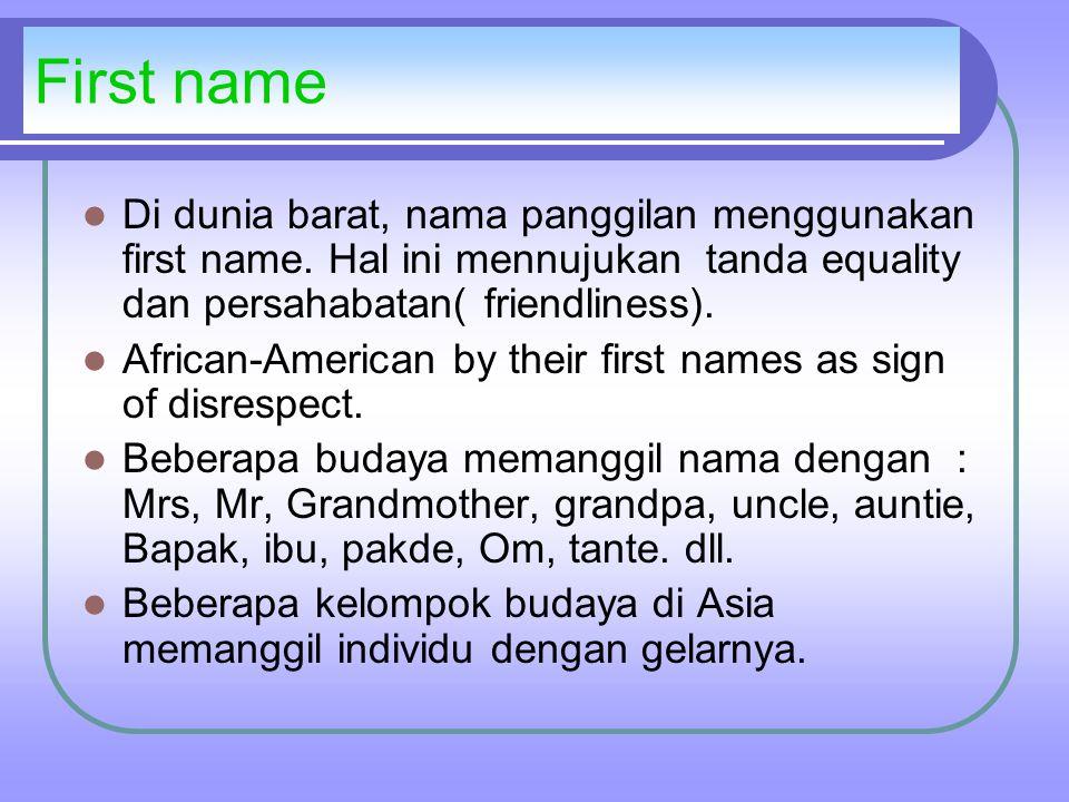 First name Di dunia barat, nama panggilan menggunakan first name. Hal ini mennujukan tanda equality dan persahabatan( friendliness).