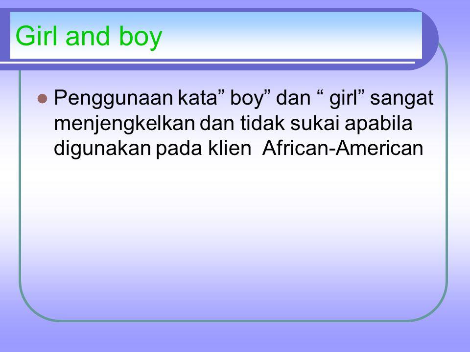 Girl and boy Penggunaan kata boy dan girl sangat menjengkelkan dan tidak sukai apabila digunakan pada klien African-American.