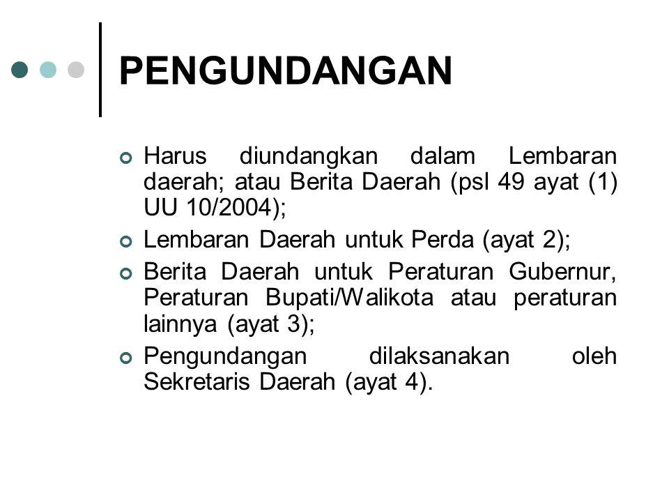 PENGUNDANGAN Harus diundangkan dalam Lembaran daerah; atau Berita Daerah (psl 49 ayat (1) UU 10/2004);