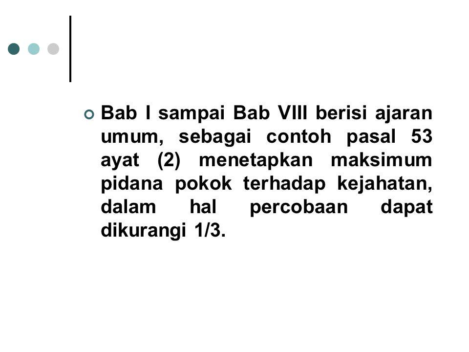Bab I sampai Bab VIII berisi ajaran umum, sebagai contoh pasal 53 ayat (2) menetapkan maksimum pidana pokok terhadap kejahatan, dalam hal percobaan dapat dikurangi 1/3.