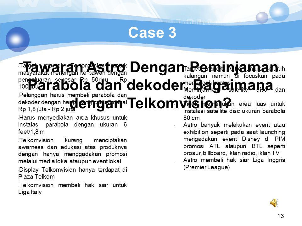 Case 3 Target market Telkomvision untuk masyarakat menengah ke bawah dengan pengeluaran sebesar Rp 50ribu – Rp 100ribu.