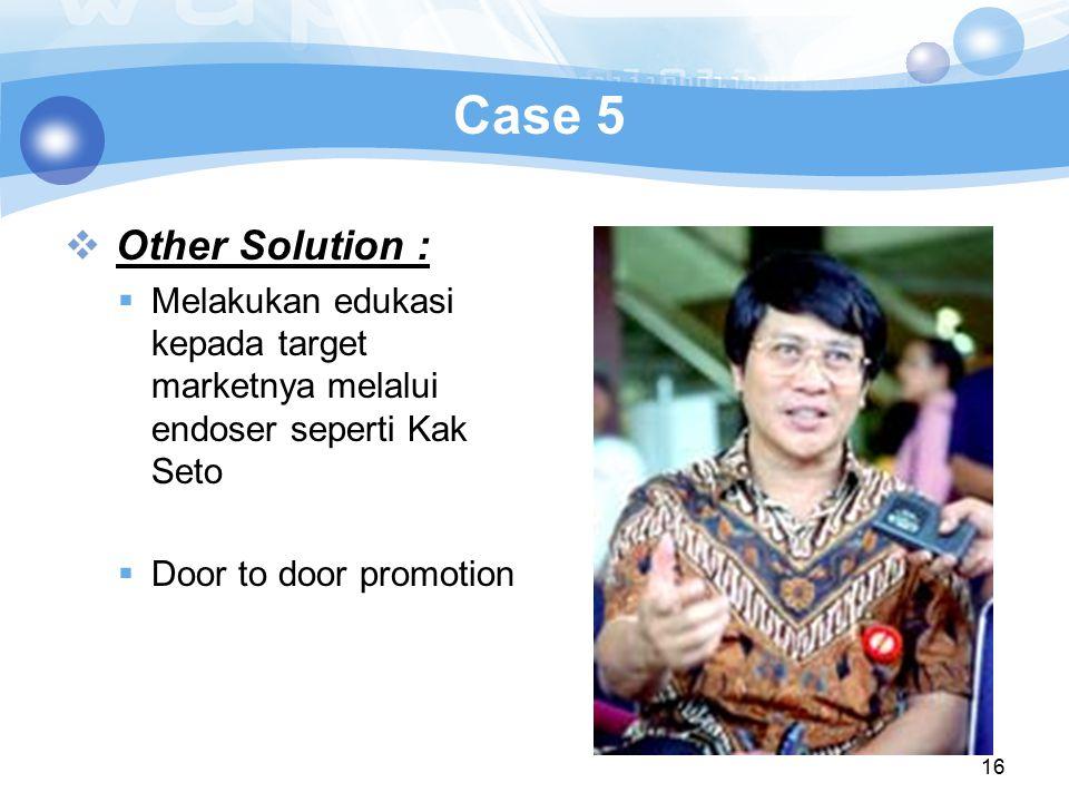 Case 5 Other Solution : Melakukan edukasi kepada target marketnya melalui endoser seperti Kak Seto.