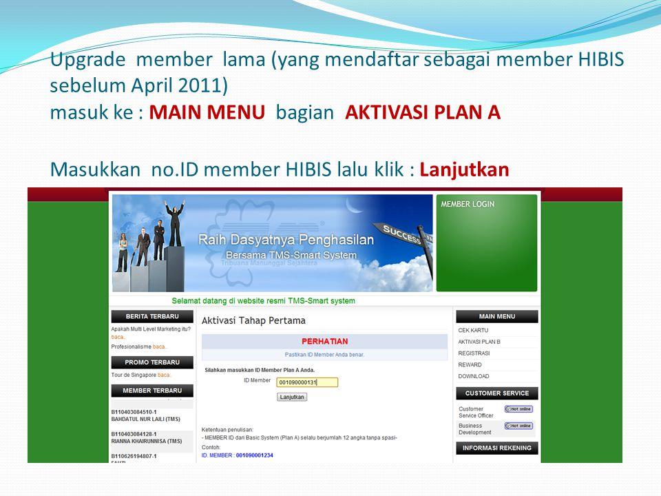 Upgrade member lama (yang mendaftar sebagai member HIBIS sebelum April 2011) masuk ke : MAIN MENU bagian AKTIVASI PLAN A Masukkan no.ID member HIBIS lalu klik : Lanjutkan