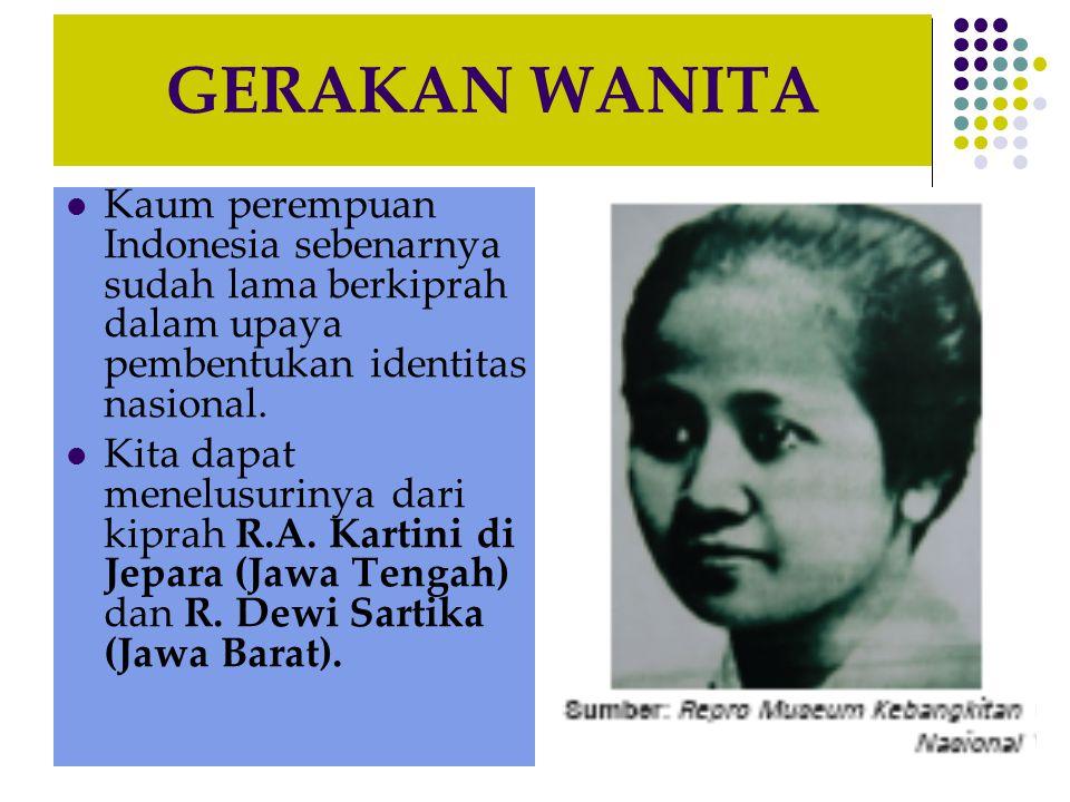 GERAKAN WANITA Kaum perempuan Indonesia sebenarnya sudah lama berkiprah dalam upaya pembentukan identitas nasional.
