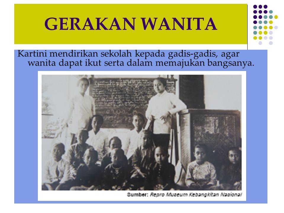 GERAKAN WANITA Kartini mendirikan sekolah kepada gadis-gadis, agar wanita dapat ikut serta dalam memajukan bangsanya.