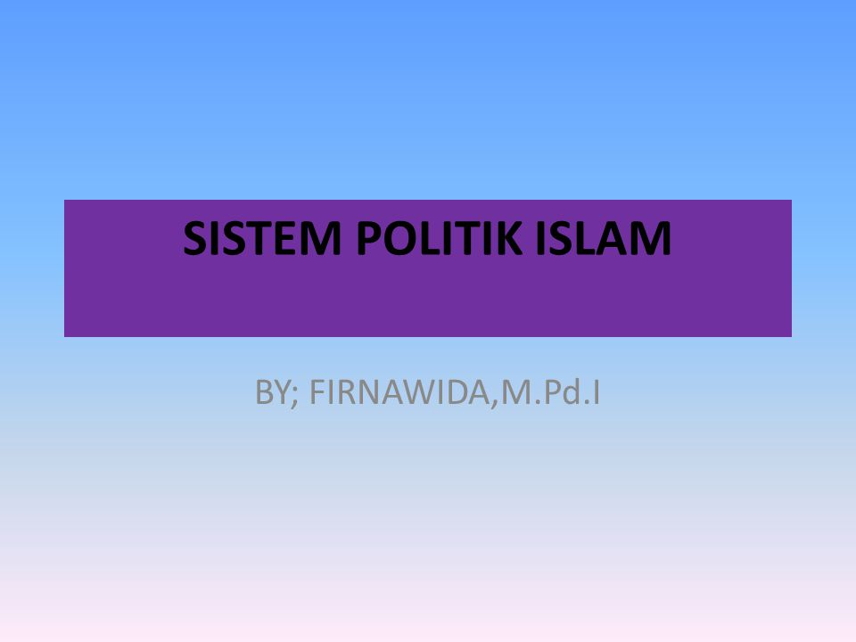 SISTEM POLITIK ISLAM BY; FIRNAWIDA,M.Pd.I