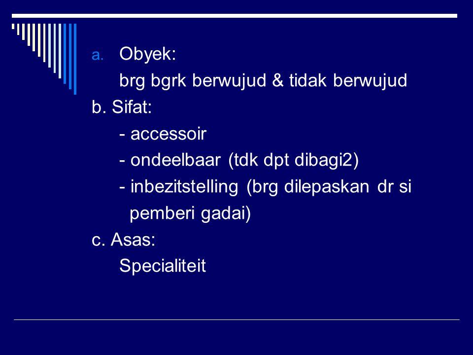 Obyek: brg bgrk berwujud & tidak berwujud. b. Sifat: - accessoir. - ondeelbaar (tdk dpt dibagi2)