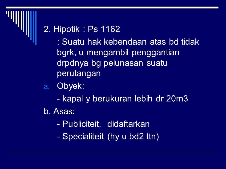 2. Hipotik : Ps 1162 : Suatu hak kebendaan atas bd tidak bgrk, u mengambil penggantian drpdnya bg pelunasan suatu perutangan.
