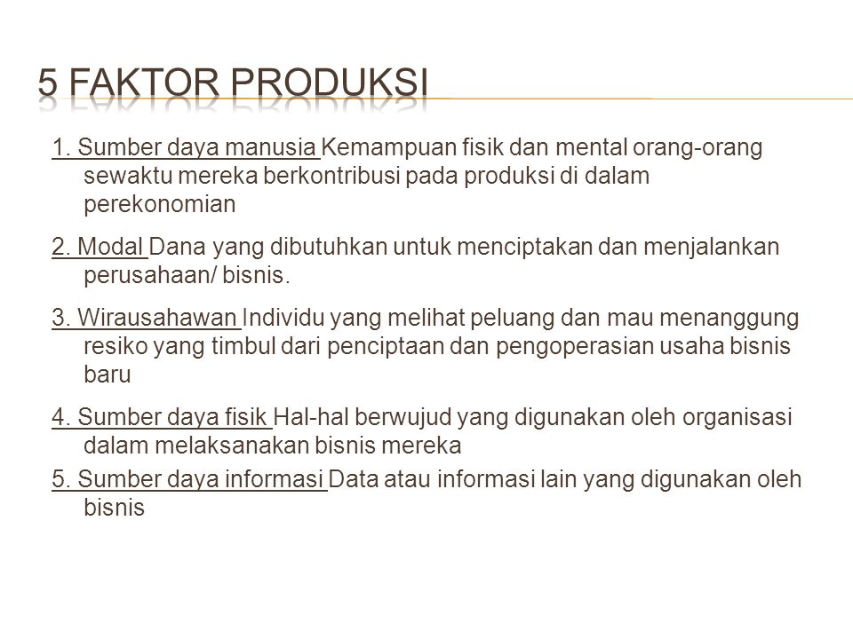 5 Faktor produksi 1. Sumber daya manusia Kemampuan fisik dan mental orang-orang sewaktu mereka berkontribusi pada produksi di dalam perekonomian.