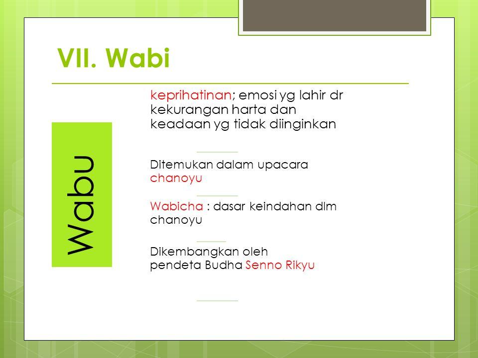 VII. Wabi Wabu. keprihatinan; emosi yg lahir dr kekurangan harta dan keadaan yg tidak diinginkan. Ditemukan dalam upacara chanoyu.