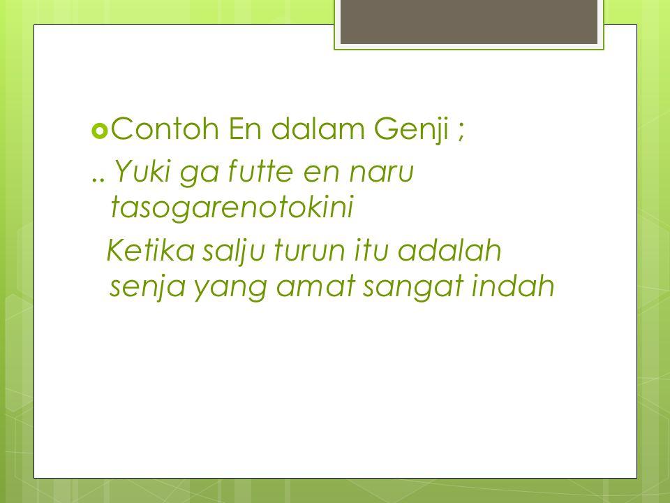 Contoh En dalam Genji ; .. Yuki ga futte en naru tasogarenotokini.