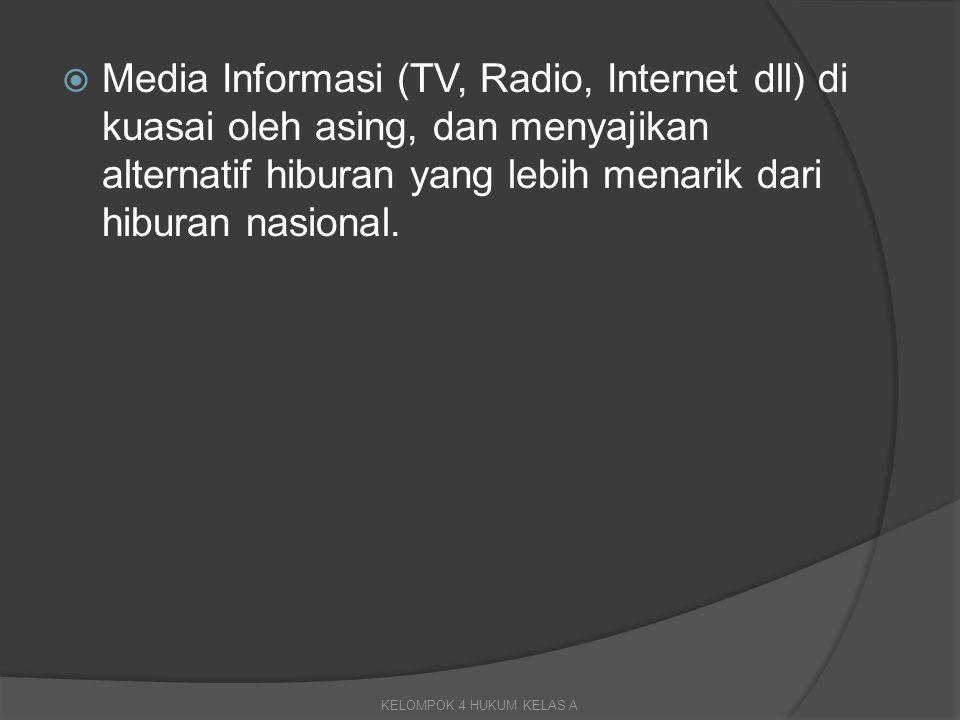 Media Informasi (TV, Radio, Internet dll) di kuasai oleh asing, dan menyajikan alternatif hiburan yang lebih menarik dari hiburan nasional.